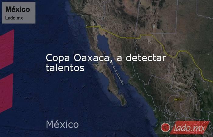 Copa Oaxaca, a detectar talentos. Noticias en tiempo real