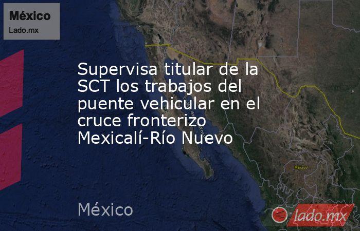 Supervisa titular de la SCT los trabajos del puente vehicular en el cruce fronterizo Mexicalí-Río Nuevo. Noticias en tiempo real