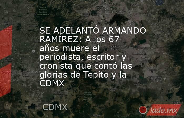 SE ADELANTÓ ARMANDO RAMÍREZ: A los 67 años muere el periodista, escritor y cronista que contó las glorias de Tepito y la CDMX. Noticias en tiempo real