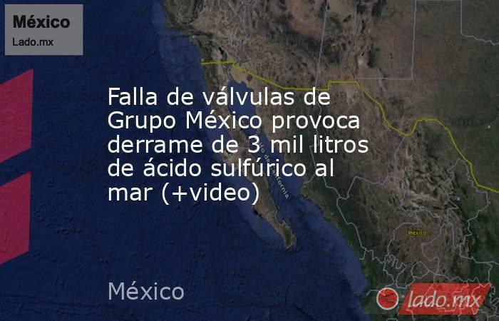 Falla de válvulas de Grupo México provoca derrame de 3 mil litros de ácido sulfúrico al mar (+video). Noticias en tiempo real