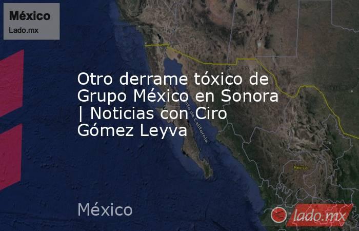 Otro derrame tóxico de Grupo México en Sonora | Noticias con Ciro Gómez Leyva. Noticias en tiempo real