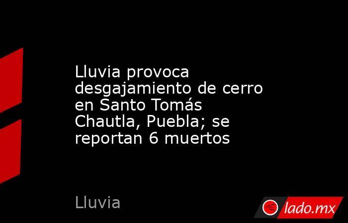 Lluvia provoca desgajamiento de cerro en Santo Tomás Chautla, Puebla; se reportan 6 muertos. Noticias en tiempo real