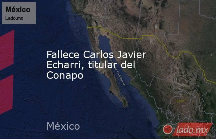 Fallece Carlos Javier Echarri, titular del Conapo. Noticias en tiempo real