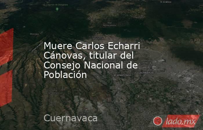 Muere Carlos Echarri Cánovas, titular del Consejo Nacional de Población. Noticias en tiempo real