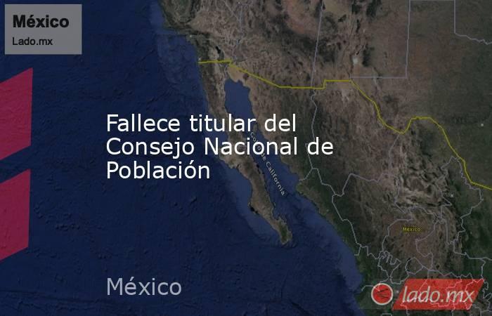 Fallece titular del Consejo Nacional de Población. Noticias en tiempo real