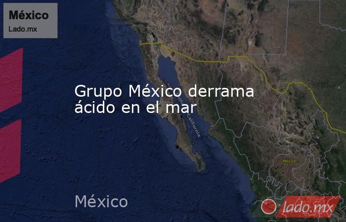 Grupo México derrama ácido en el mar. Noticias en tiempo real