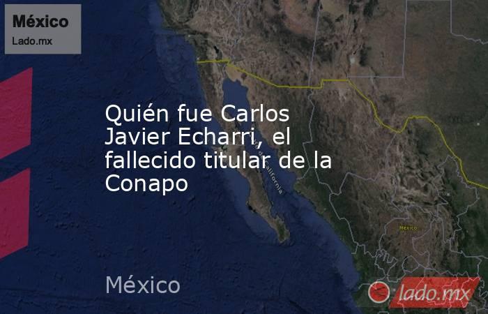 Quién fue Carlos Javier Echarri, el fallecido titular de la Conapo. Noticias en tiempo real