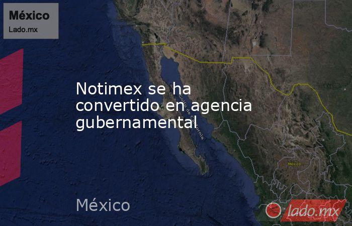 Notimex se ha convertido en agencia gubernamental. Noticias en tiempo real