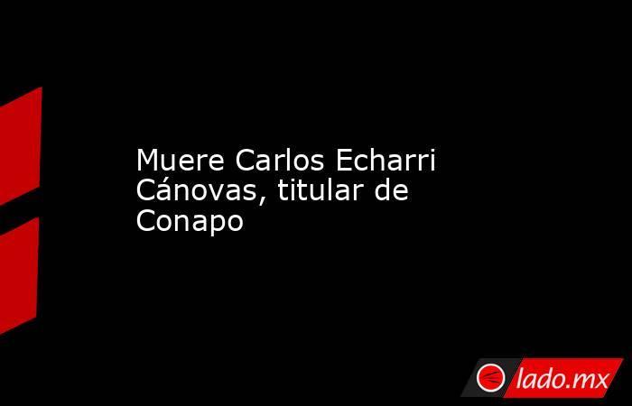 Muere Carlos Echarri Cánovas, titular de Conapo. Noticias en tiempo real