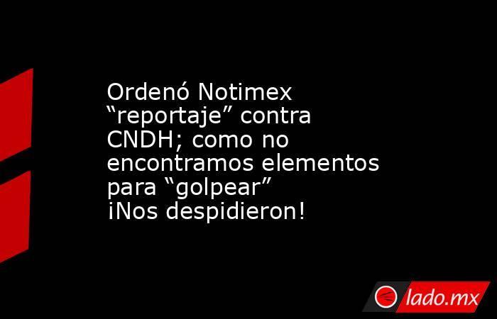 """Ordenó Notimex """"reportaje"""" contra CNDH; como no encontramos elementos para """"golpear"""" ¡Nos despidieron!. Noticias en tiempo real"""