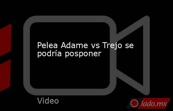 Pelea Adame vs Trejo se podría posponer. Noticias en tiempo real