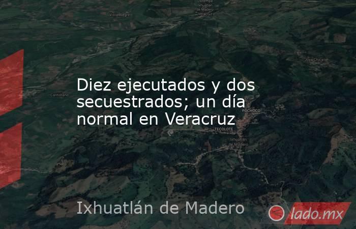 Diez ejecutados y dos secuestrados; un día normal en Veracruz. Noticias en tiempo real