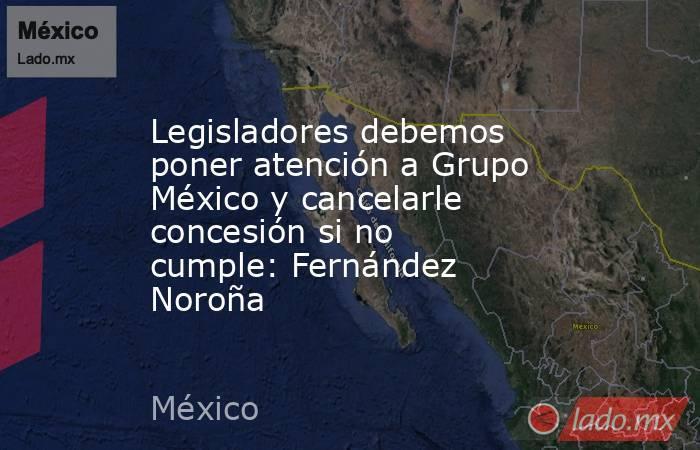 Legisladores debemos poner atención a Grupo México y cancelarle concesión si no cumple: Fernández Noroña. Noticias en tiempo real