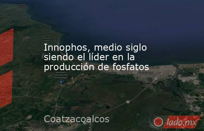 Innophos, medio siglo siendo el líder en la producción de fosfatos. Noticias en tiempo real