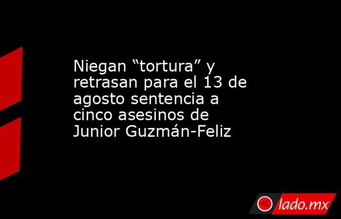 """Niegan """"tortura"""" y retrasan para el 13 de agosto sentencia a cinco asesinos de Junior Guzmán-Feliz. Noticias en tiempo real"""