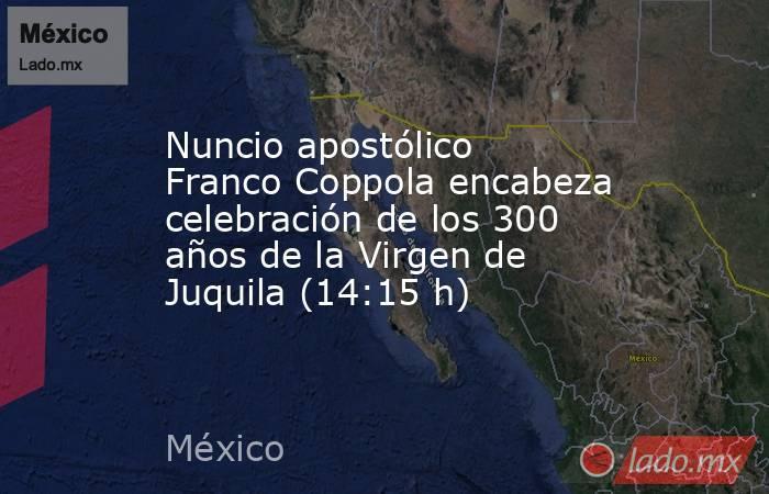 Nuncioapostólico Franco Coppola encabeza celebración de los 300 años de la Virgen de Juquila (14:15 h). Noticias en tiempo real