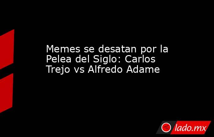 Memes se desatan por la Pelea del Siglo: Carlos Trejo vs Alfredo Adame. Noticias en tiempo real