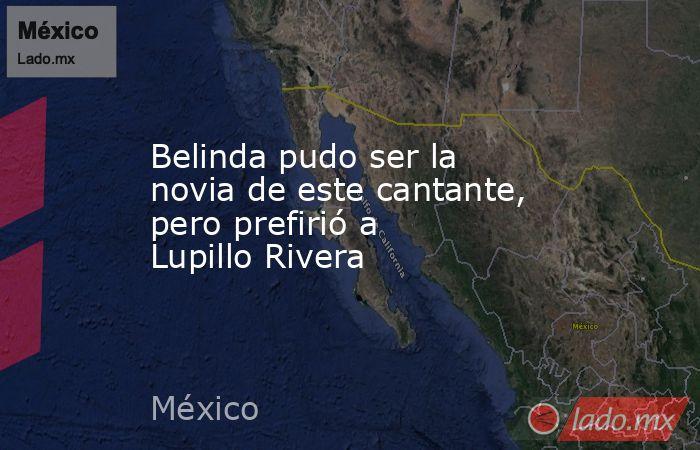 Belinda pudo ser la novia de este cantante, pero prefirió a Lupillo Rivera. Noticias en tiempo real