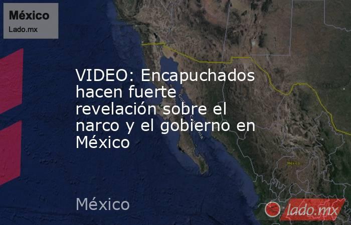 VIDEO: Encapuchados hacen fuerte revelación sobre el narco y el gobierno en México. Noticias en tiempo real