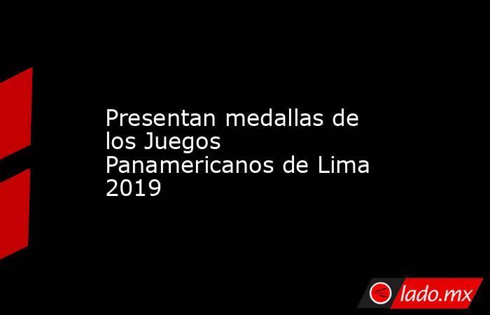 Presentan medallas de los Juegos Panamericanos de Lima 2019. Noticias en tiempo real