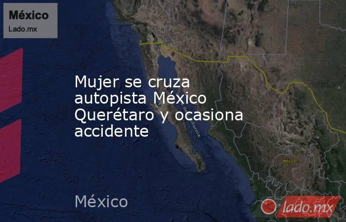 Mujer se cruza autopista México Querétaro y ocasiona accidente. Noticias en tiempo real