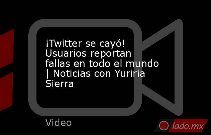 ¡Twitter se cayó! Usuarios reportan fallas en todo el mundo | Noticias con Yuriria Sierra. Noticias en tiempo real