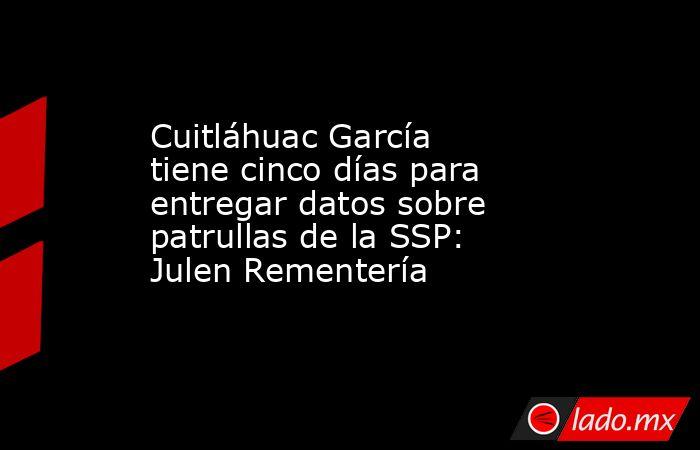 Cuitláhuac García tiene cinco días para entregar datos sobre patrullas de la SSP: Julen Rementería. Noticias en tiempo real