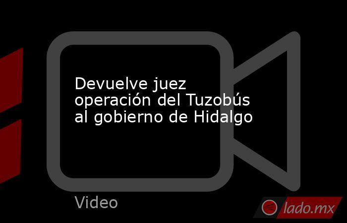 Devuelve juez operación del Tuzobús al gobierno de Hidalgo. Noticias en tiempo real