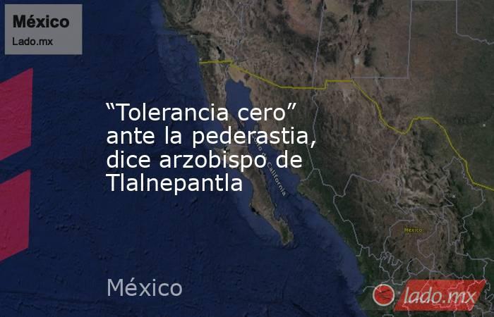 """""""Tolerancia cero"""" ante la pederastia, dice arzobispo de Tlalnepantla. Noticias en tiempo real"""