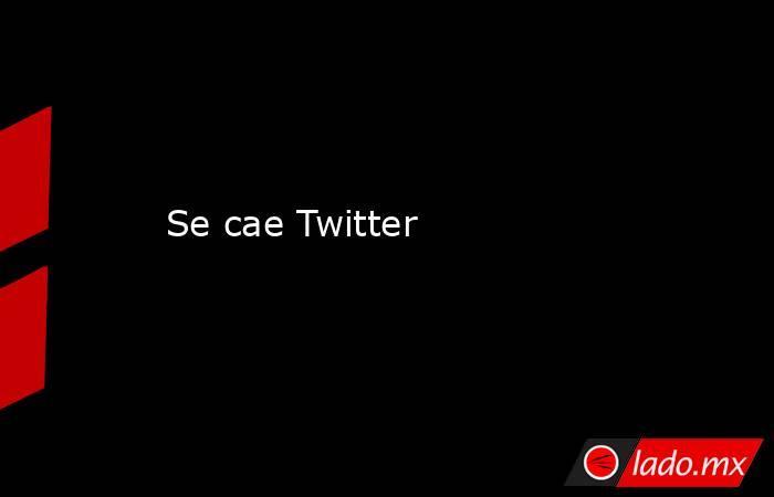 Se cae Twitter. Noticias en tiempo real