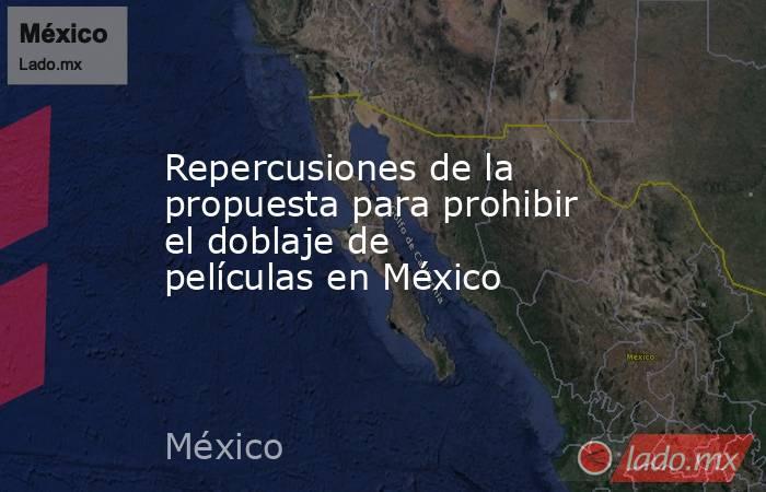 Repercusiones de la propuesta para prohibir el doblaje de películas en México. Noticias en tiempo real