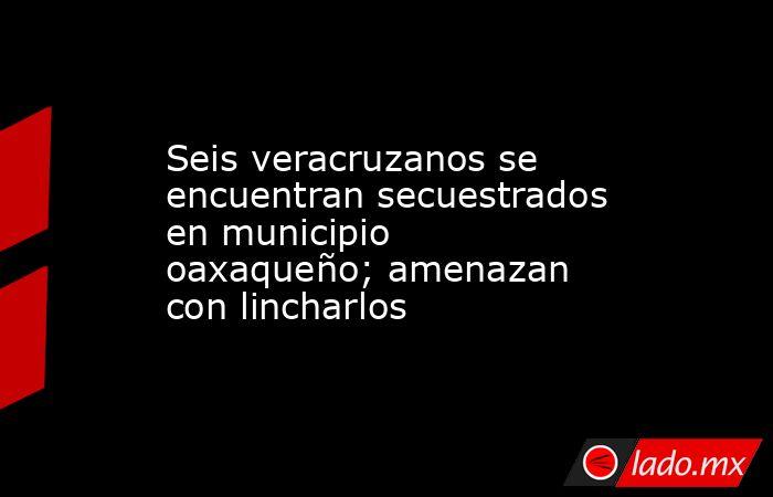 Seis veracruzanos se encuentran secuestrados en municipio oaxaqueño; amenazan con lincharlos. Noticias en tiempo real