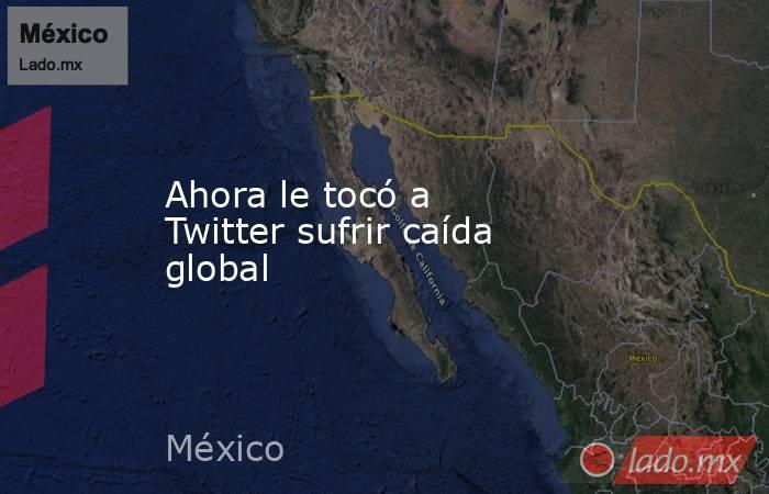 Ahora le tocó a Twitter sufrir caída global . Noticias en tiempo real