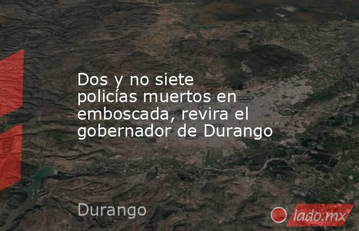 Dos y no siete policías muertos en emboscada, revira el gobernador de Durango. Noticias en tiempo real