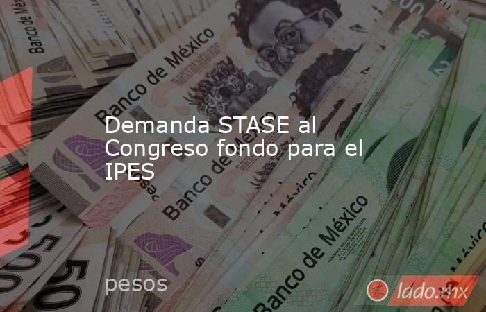 Demanda STASE al Congreso fondo para el IPES. Noticias en tiempo real