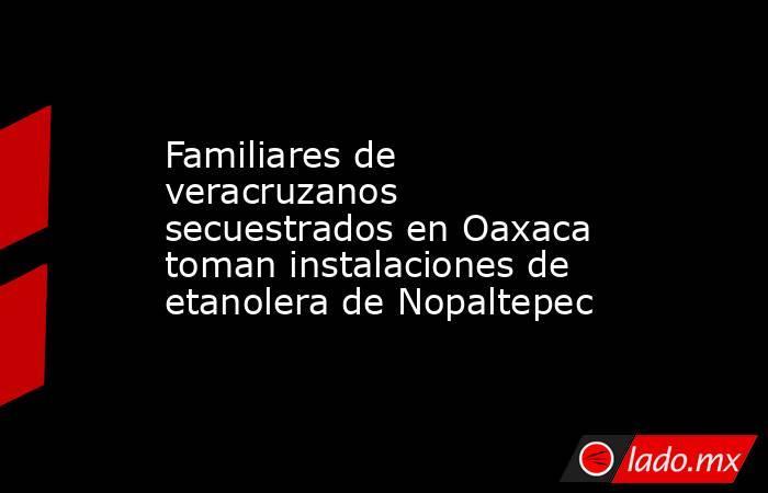 Familiares de veracruzanos secuestrados en Oaxaca toman instalaciones de etanolera de Nopaltepec. Noticias en tiempo real