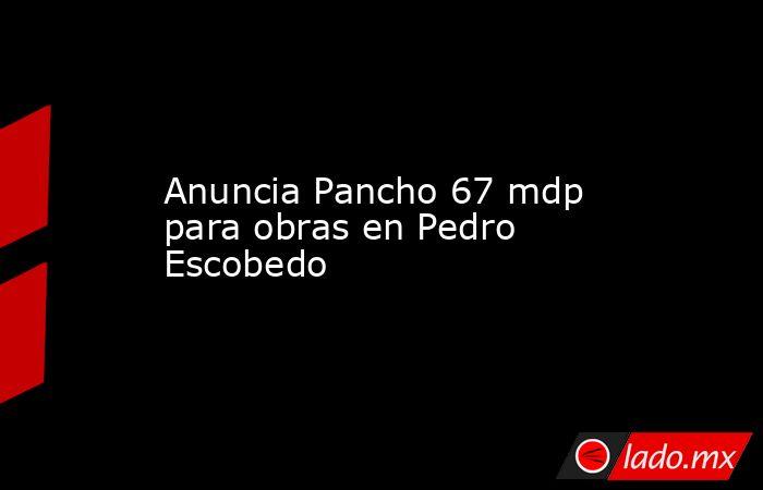 Anuncia Pancho 67 mdp para obras en Pedro Escobedo. Noticias en tiempo real