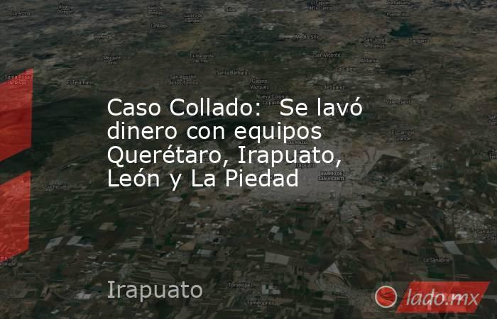 Caso Collado:  Se lavó dinero con equipos Querétaro, Irapuato, León y La Piedad. Noticias en tiempo real