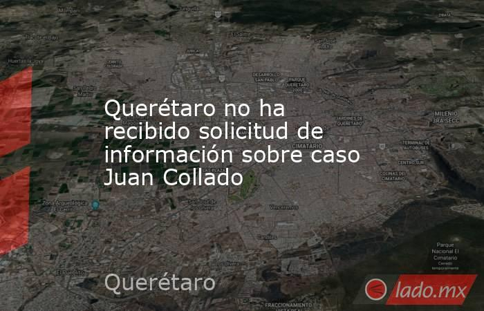 Querétaro no ha recibido solicitud de información sobre caso Juan Collado. Noticias en tiempo real