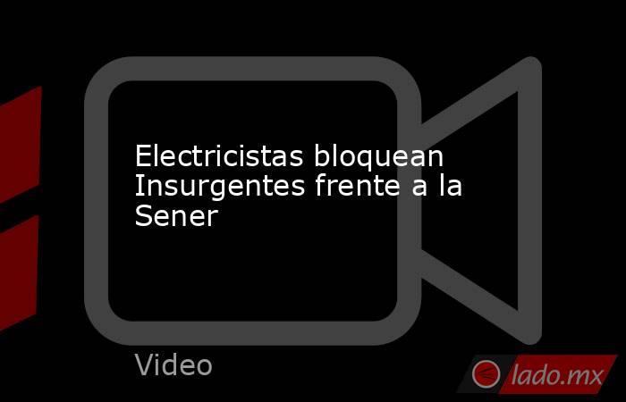 Electricistas bloquean Insurgentes frente a la Sener. Noticias en tiempo real