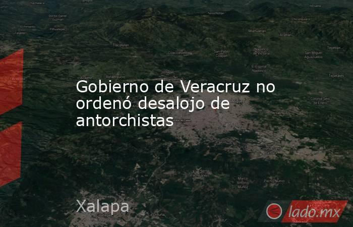 Gobierno de Veracruz no ordenó desalojo de antorchistas. Noticias en tiempo real