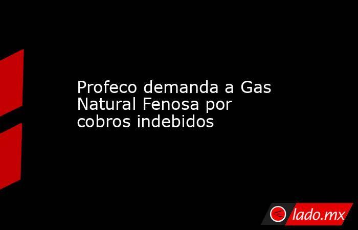 Profeco demanda a Gas Natural Fenosa por cobros indebidos. Noticias en tiempo real