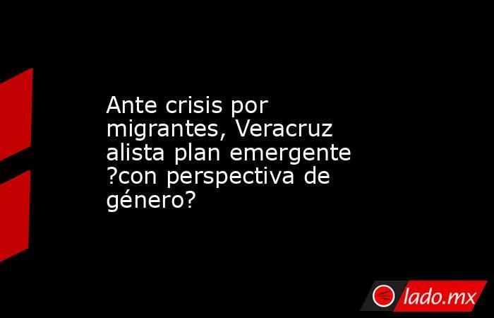 Ante crisis por migrantes, Veracruz alista plan emergente ?con perspectiva de género?. Noticias en tiempo real