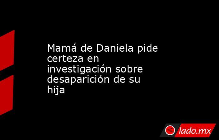 Mamá de Daniela pide certeza en investigación sobre desaparición de su hija. Noticias en tiempo real