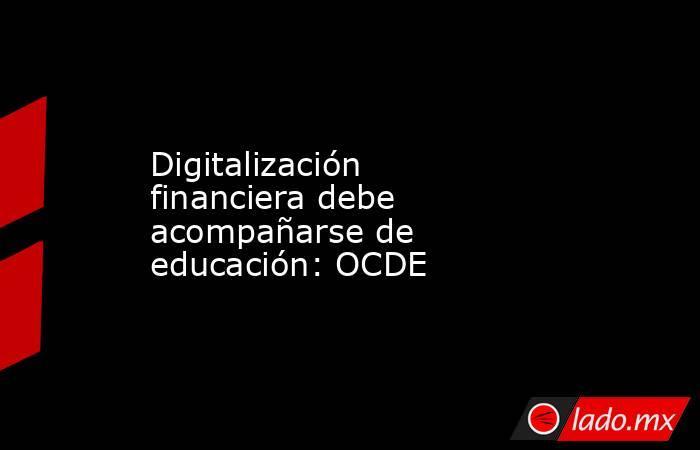 Digitalización financiera debe acompañarse de educación: OCDE . Noticias en tiempo real