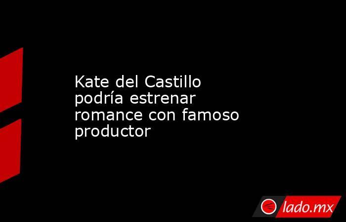 Kate del Castillo podría estrenar romance con famoso productor. Noticias en tiempo real