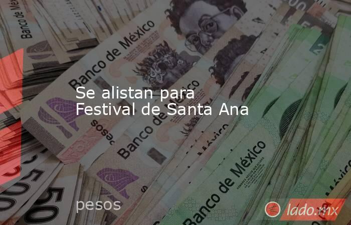 Se alistan para Festival de Santa Ana. Noticias en tiempo real