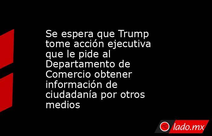 Se espera que Trump tome acción ejecutiva que le pide al Departamento de Comercio obtener información de ciudadanía por otros medios. Noticias en tiempo real
