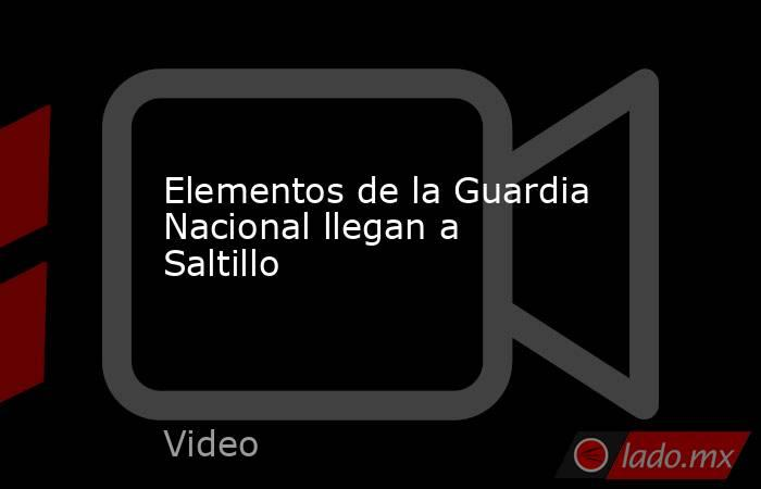 Elementos de la Guardia Nacional llegan a Saltillo. Noticias en tiempo real