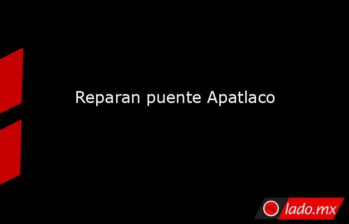 Reparan puente Apatlaco. Noticias en tiempo real